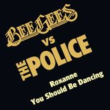 BEE GEES vs THE POLICE - ROXANNE SHOULD BE DANCING MASHUP