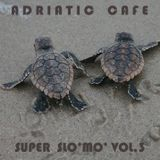 Adriatic Cafe - Super Slo'Mo' Vol.3