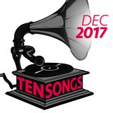 TEN SONGS - December 2017 (Year End Best Of...)