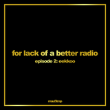 for lack of a better radio: episode 2 - Eekkoo