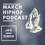 March 'Hip Hop' Podcast | Jag Singh