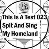 This Is A Test 023: Spit And Sing My Homeland