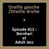 Oreille gauche / Oreille droite #12 – Bernhari et Adult Jazz
