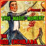 BIG ENCHILADA 143: This Magic Moment