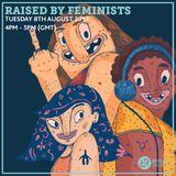 Raised By Feminists 8th August 2017