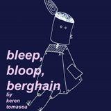 Bleep Bloop Berghain by Keren Tomasoa feat. Angela Ting (Episode 7)