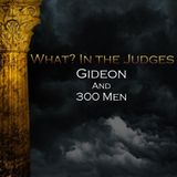 04) What In the Judges, Gideon And 300 Men