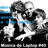 Música de Laptop #40 Lembra Quando a Gente Era Tudo Amigo?