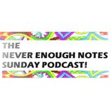 Never Enough Notes - Sunday Podcast 3!
