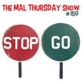 The Mal Thursday Show #150: Stop and Go