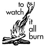 to watch it all burn