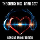 The Cheeky Mix April 2017 (Banging Trance Edition)