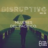 Disruptivo No. 26 - Mujeres del Pacífico / Echo App / Epic Queen