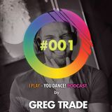 GREG TRADE - I play - You dance PODCAST #001