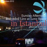 Recorded Live at Love Space in Istanbul ( non stop) Sunday Afternoon  (Dec-2012) by Dj El Loco