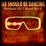 We Should Be Dancing -  Bombeat 2017 Mixed Not 6