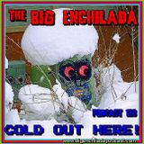 BIG ENCHILADA 126: COLD OUT HERE!