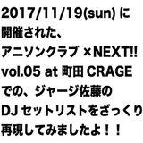 2017/11/19(sun)に開催された、アニソンクラブ×NEXT!! vol.05 at 町田CRAGEでの、ジャージ佐藤のDJセットリストをざっくり再現してみましたよ!!