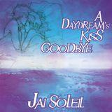 Jai Soleil - A Daydream's Kiss Goodbye