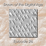 Dawn of the Digital Age - Episode 26