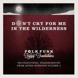 Don't cry for me in the wilderness : Troubadourial transmissions from after sundown 3
