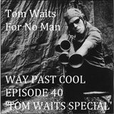 Way Past Cool - Episode 40 : Tom Waits Special