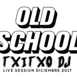 OLD SCHOOL ( TXITXO DJ LIVE SESSION DICIEMBRE 2017 )