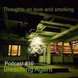 Thoughts On Love & Smoking podcast #10. Bleaching Agent. (Perc Trax)