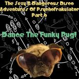 The Sexy & Dangerous Disco Adventures Of Psychofrakulator 6: Dance The Funky Pug
