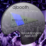 DJ Booth Mix Show Episode # 2 - House Bangerz April 2019