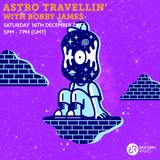 Astro Travellin' w/ Bobby James 16th December 2017