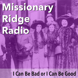 Missionary Ridge Radio / Episode 23 - I Can Be Bad or I Can Be Good