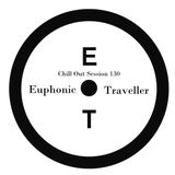 Chill Out Session 130 (Euphonic Traveller Special Mix)