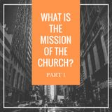 What is the Mission of the Church? Part 1