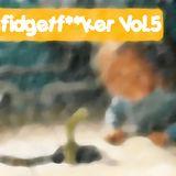 Fidgetf**ker Vol.5