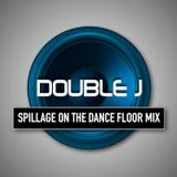 DOUBLE J's SPILLAGE ON THE DANCE FLOOR MIX (BIG PAYBACK 2018)