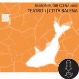 Rumori fuori scena #003 - Teatro-i   Città Balena