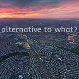 Alternative to What? 5