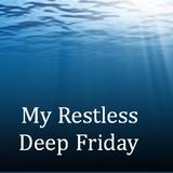 My Restless Deep Friday