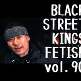 BLACK STREET KINGS FETISH vol.90