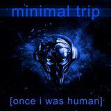 Minimal Trip [once i was human]