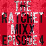 THE RATCHET MIXX EPISODE 4