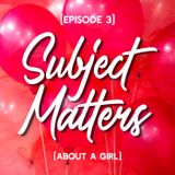 Subject Matters - About A Girl [Episode 3]