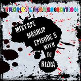 Mixtape Mashup Episode 5 With DJ Kizra