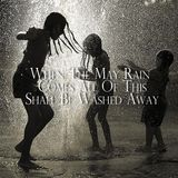 When The May Rain Comes All Of This Shall Be Washed Away