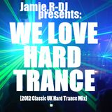 Jamie.R-DJ Presents - ''WE LOVE HARD TRANCE'' [2012 Classic UK Hard Trance Mix]