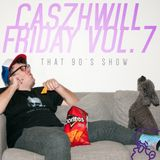 CaszhWill Friday Vol. 7 - That 90s Show