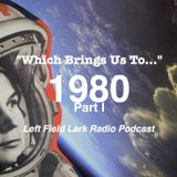 """Left Field Lark Radio Podcast: """"Which Brings us To..."""" 1980 Part I"""