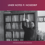 Liner Notes 9: Nosedrip