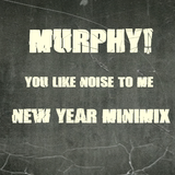 Murphy! - You Like Noise to Me New Year Minimix 2013